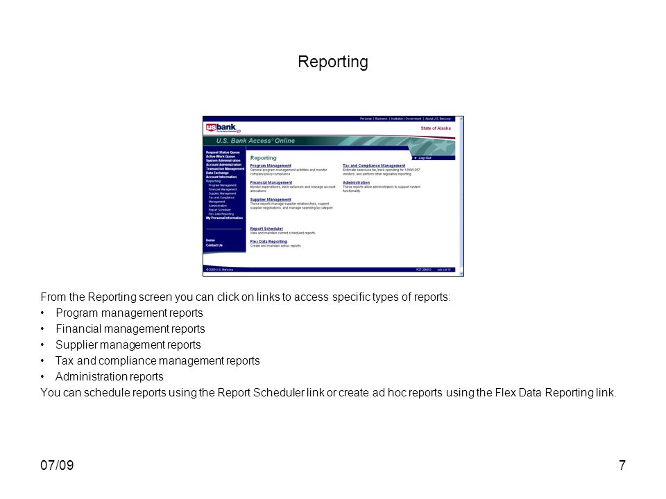 07/097 Reporting From the Reporting screen you can click on links to access specific types of reports: Program management reports Financial management reports Supplier management reports Tax and compliance management reports Administration reports You can schedule reports using the Report Scheduler link or create ad hoc reports using the Flex Data Reporting link.