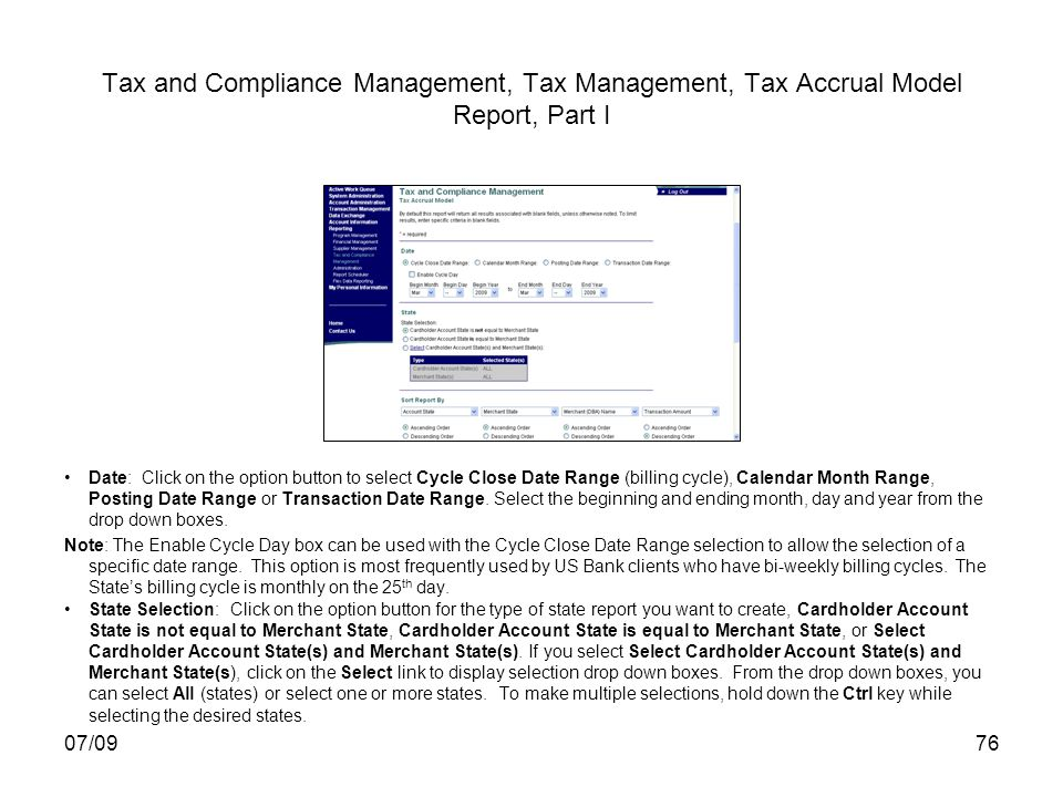 07/0976 Tax and Compliance Management, Tax Management, Tax Accrual Model Report, Part I Date: Click on the option button to select Cycle Close Date Range (billing cycle), Calendar Month Range, Posting Date Range or Transaction Date Range.