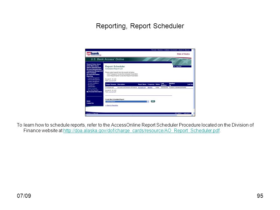 07/0995 Reporting, Report Scheduler To learn how to schedule reports, refer to the AccessOnline Report Scheduler Procedure located on the Division of Finance website at http://doa.alaska.gov/dof/charge_cards/resource/AO_Report_Scheduler.pdf.http://doa.alaska.gov/dof/charge_cards/resource/AO_Report_Scheduler.pdf
