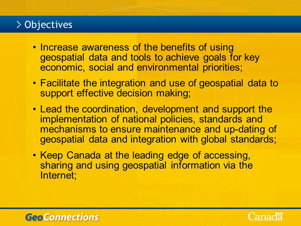Objectives Increase awareness of the benefits of using geospatial data and tools to achieve goals for key economic, social and environmental priorities; Facilitate the integration and use of geospatial data to support effective decision making; Lead the coordination, development and support the implementation of national policies, standards and mechanisms to ensure maintenance and up-dating of geospatial data and integration with global standards; Keep Canada at the leading edge of accessing, sharing and using geospatial information via the Internet;