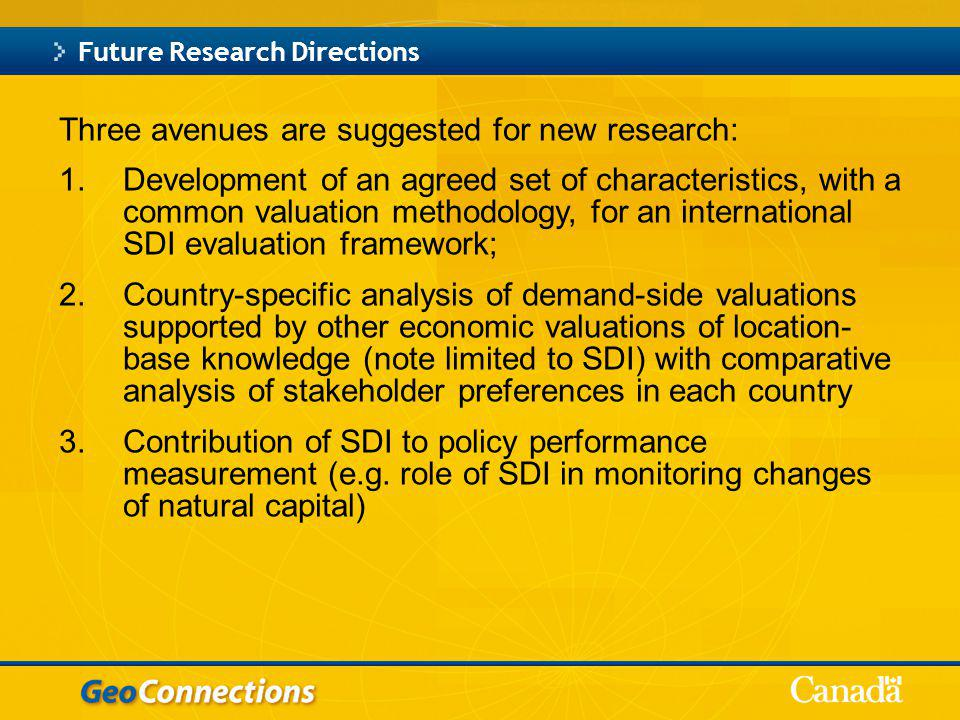 Three avenues are suggested for new research: 1.Development of an agreed set of characteristics, with a common valuation methodology, for an international SDI evaluation framework; 2.Country-specific analysis of demand-side valuations supported by other economic valuations of location- base knowledge (note limited to SDI) with comparative analysis of stakeholder preferences in each country 3.Contribution of SDI to policy performance measurement (e.g.
