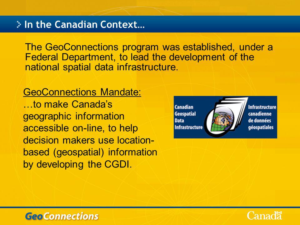 In the Canadian Context… The GeoConnections program was established, under a Federal Department, to lead the development of the national spatial data infrastructure.