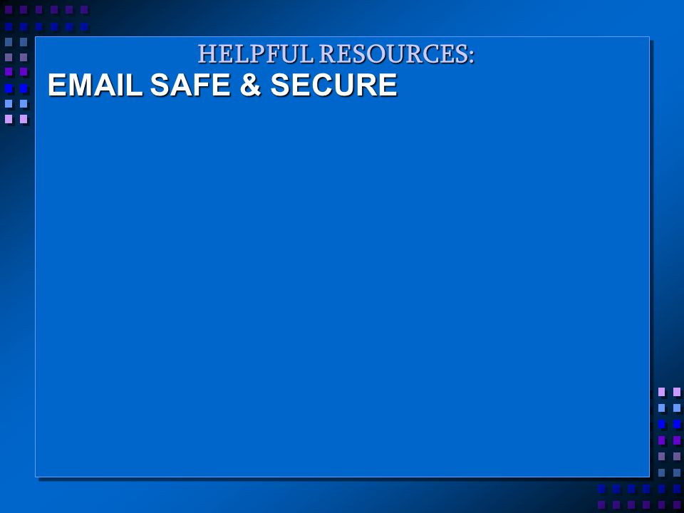 HELPFUL RESOURCES: EMAIL SAFE & SECURE
