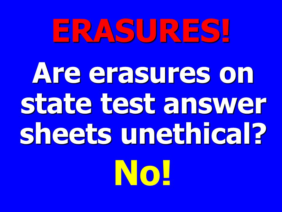 ERASURES! Are erasures on state test answer sheets unethical No!