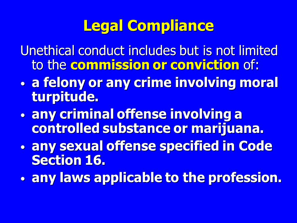 Legal Compliance Unethical conduct includes but is not limited to the commission or conviction of: a felony or any crime involving moral turpitude.