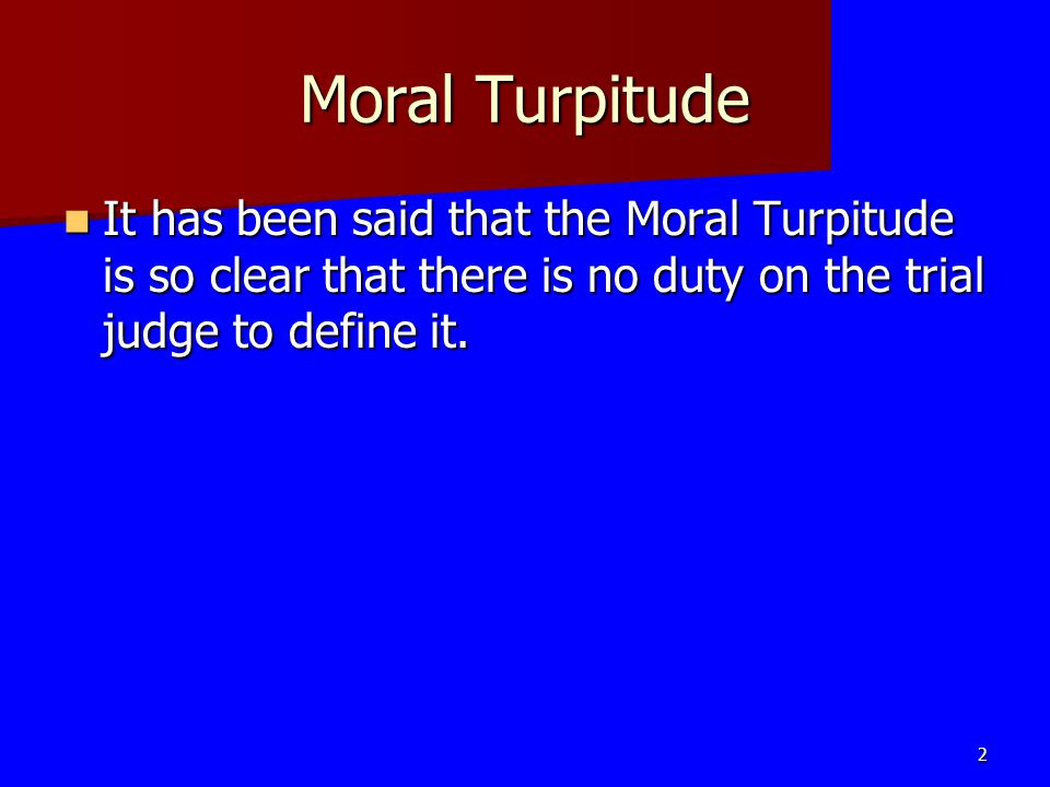 Moral Turpitude It has been said that the Moral Turpitude is so clear that there is no duty on the trial judge to define it.