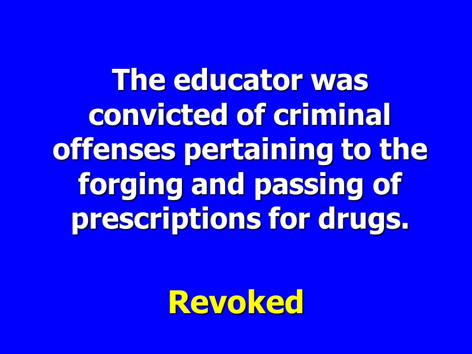 The educator was convicted of criminal offenses pertaining to the forging and passing of prescriptions for drugs.