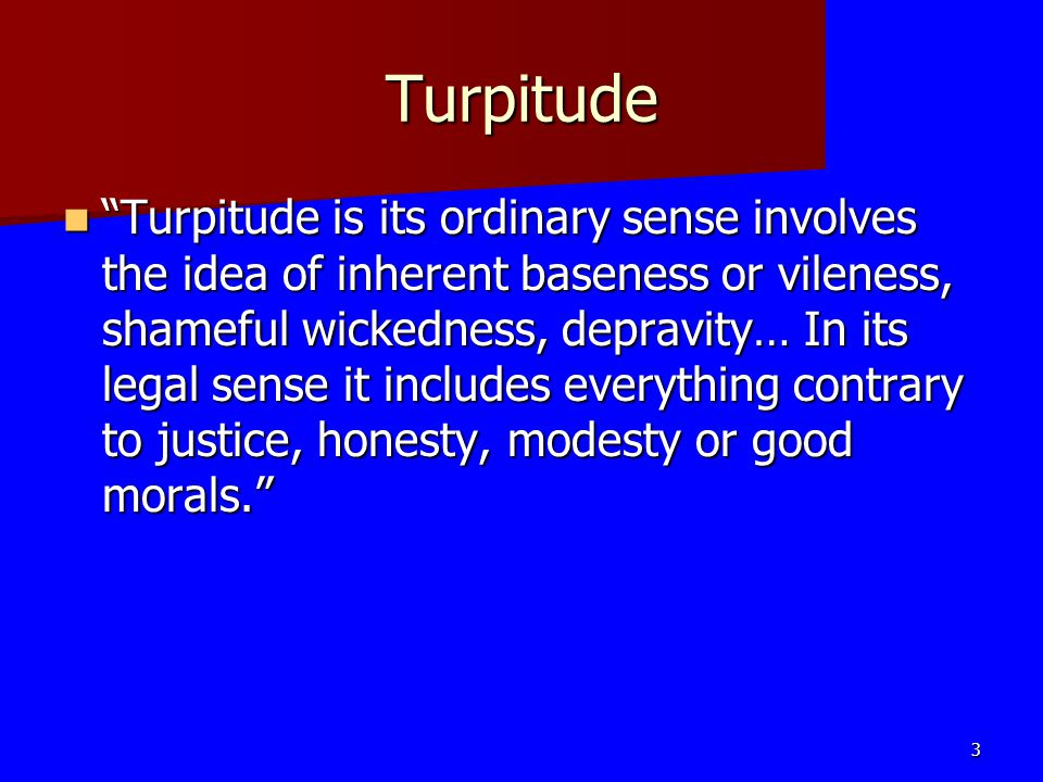 Turpitude Turpitude is its ordinary sense involves the idea of inherent baseness or vileness, shameful wickedness, depravity… In its legal sense it includes everything contrary to justice, honesty, modesty or good morals.