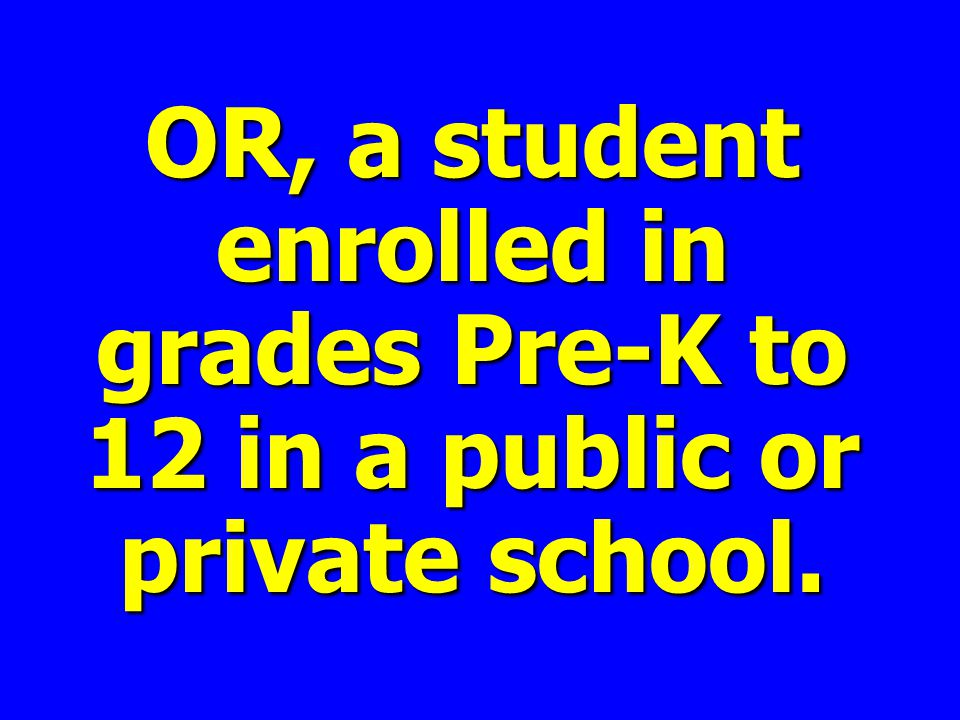 OR, a student enrolled in grades Pre-K to 12 in a public or private school.