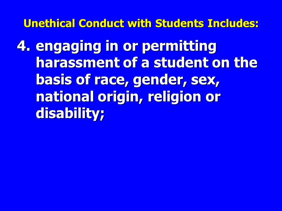 4.engaging in or permitting harassment of a student on the basis of race, gender, sex, national origin, religion or disability; Unethical Conduct with Students Includes: