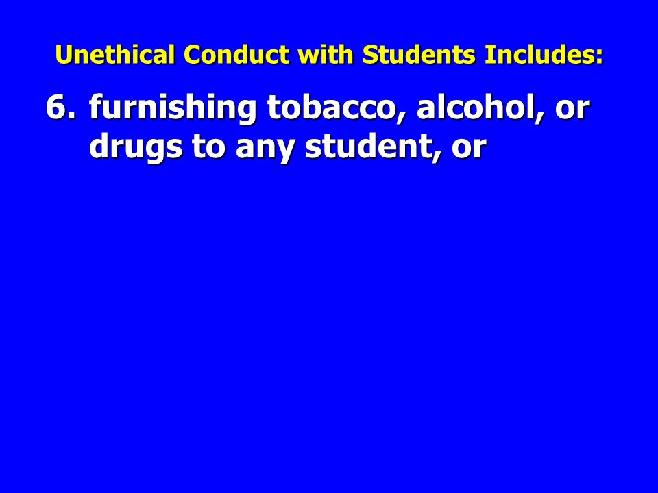 6.furnishing tobacco, alcohol, or drugs to any student, or Unethical Conduct with Students Includes: