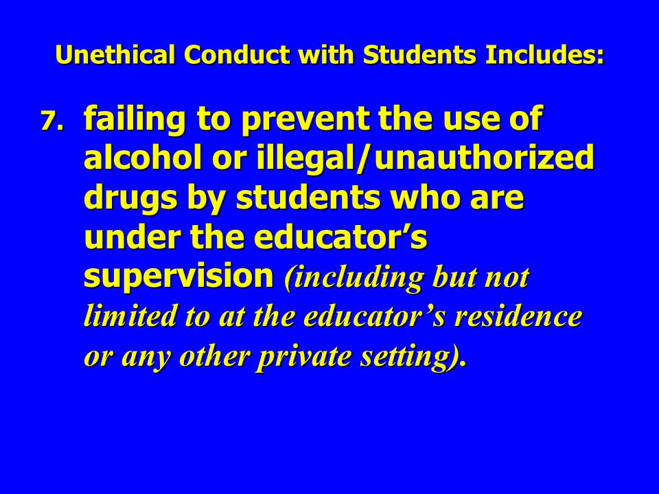7. failing to prevent the use of alcohol or illegal/unauthorized drugs by students who are under the educators supervision (including but not limited