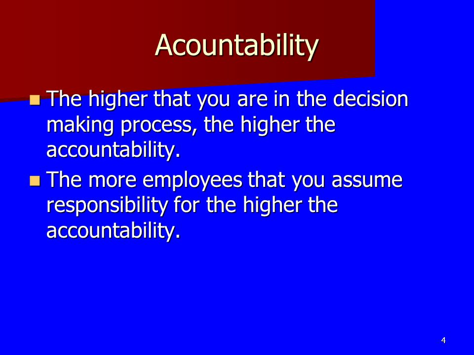 Acountability The higher that you are in the decision making process, the higher the accountability.