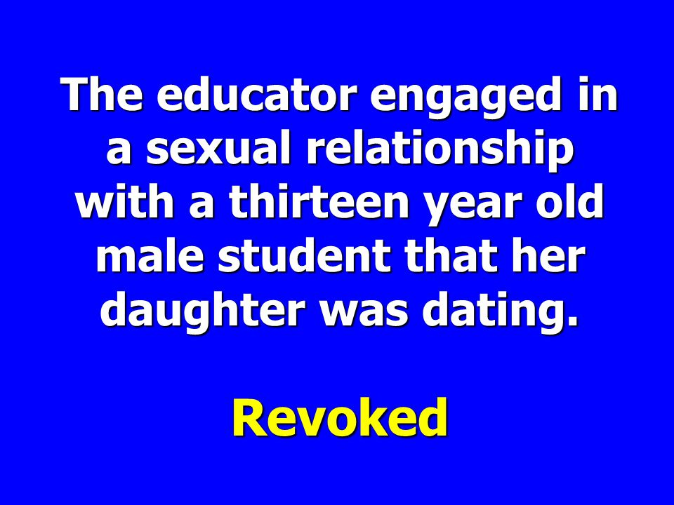 The educator engaged in a sexual relationship with a thirteen year old male student that her daughter was dating.