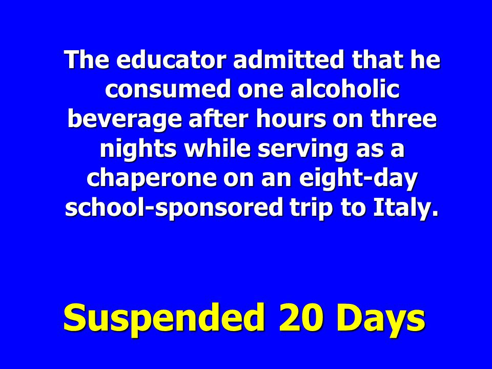 The educator admitted that he consumed one alcoholic beverage after hours on three nights while serving as a chaperone on an eight-day school-sponsored trip to Italy.