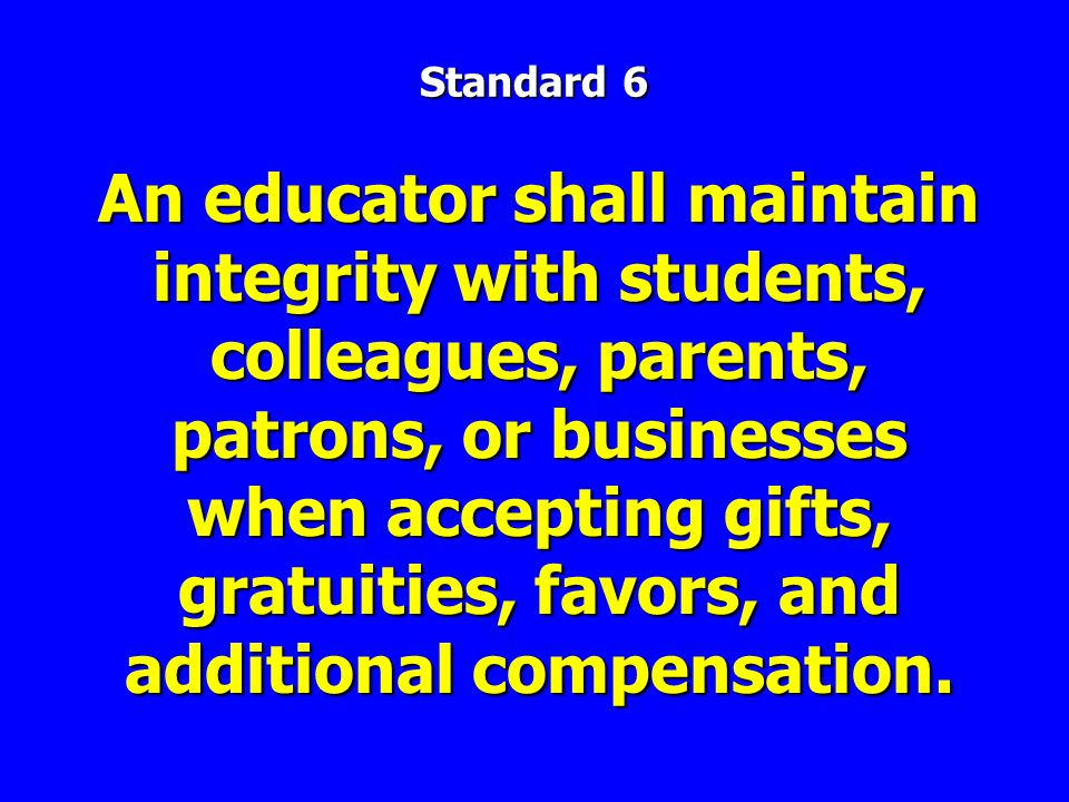 An educator shall maintain integrity with students, colleagues, parents, patrons, or businesses when accepting gifts, gratuities, favors, and additional compensation.