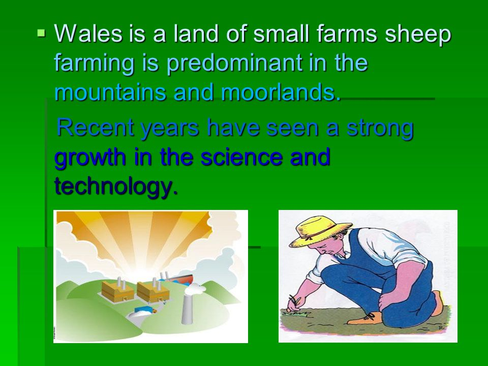 Wales is a land of small farms sheep farming is predominant in the mountains and moorlands.