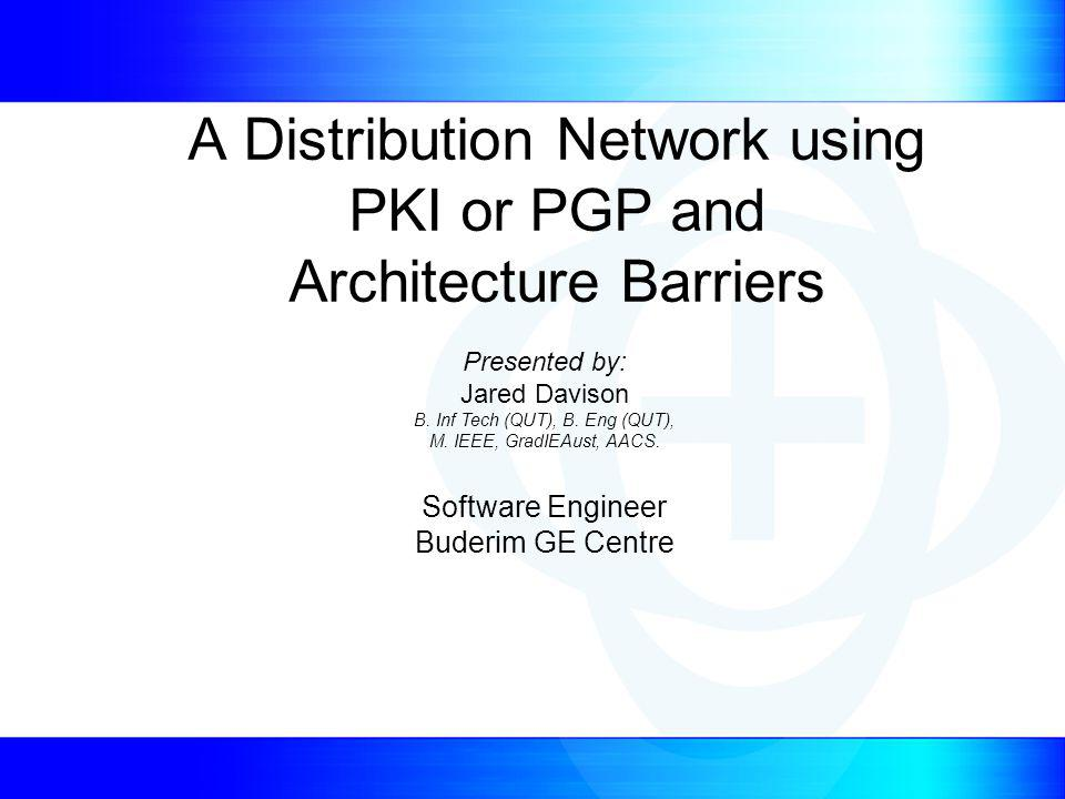 A Distribution Network using PKI or PGP and Architecture Barriers Presented by: Jared Davison B.