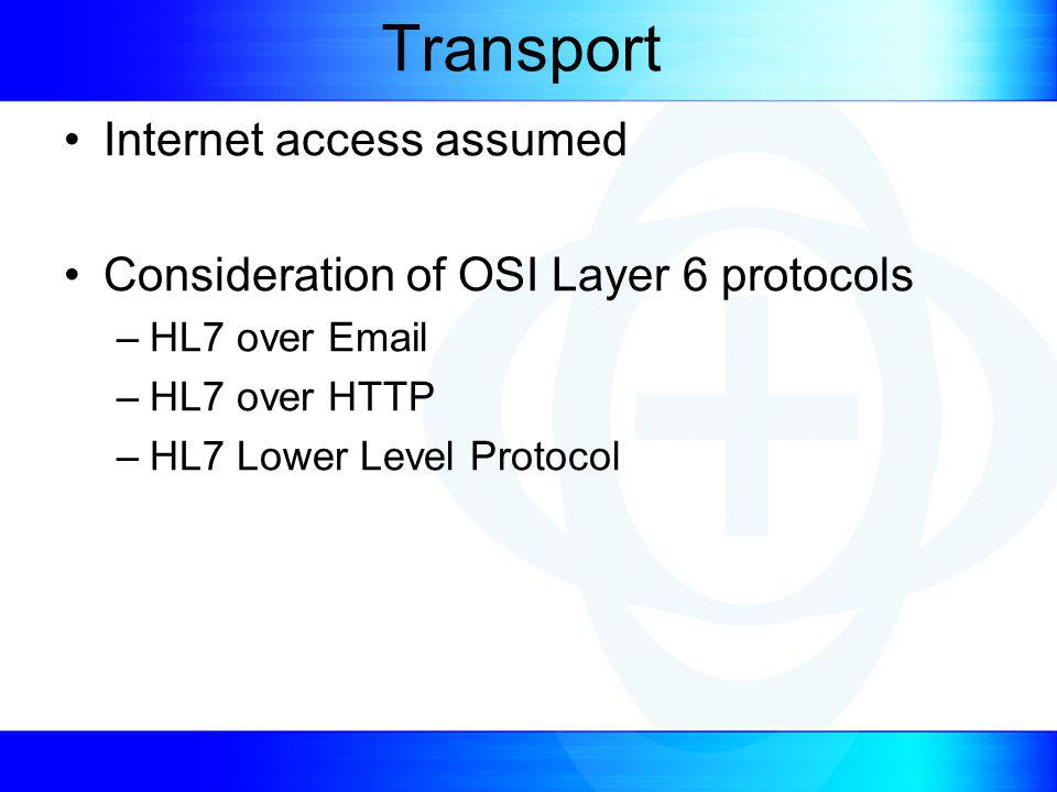 Transport Internet access assumed Consideration of OSI Layer 6 protocols –HL7 over Email –HL7 over HTTP –HL7 Lower Level Protocol
