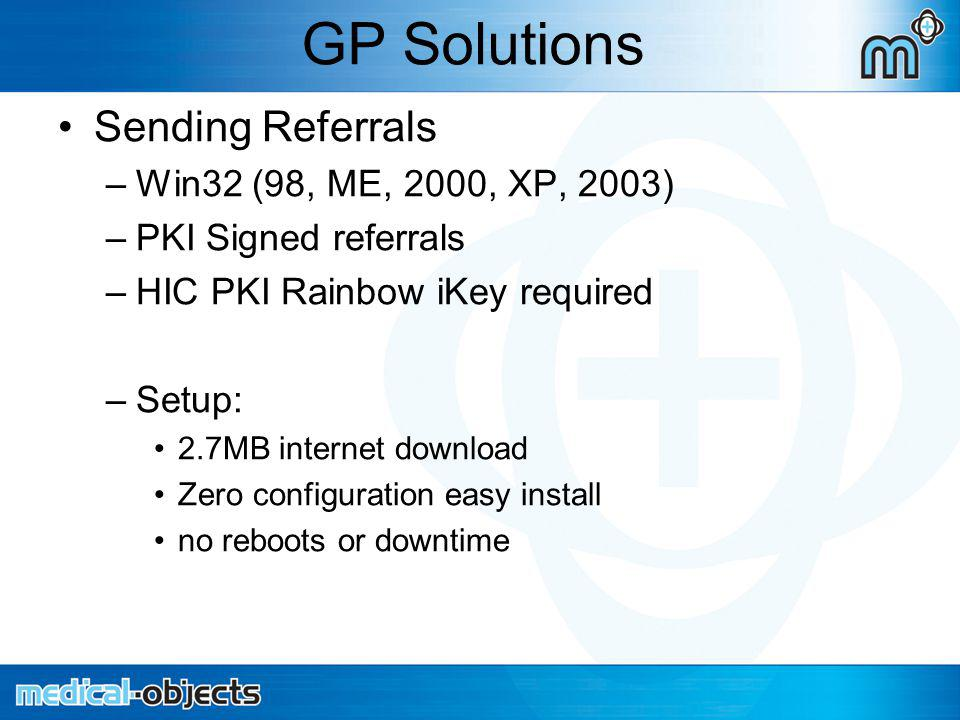 GP Solutions Sending Referrals –Win32 (98, ME, 2000, XP, 2003) –PKI Signed referrals –HIC PKI Rainbow iKey required –Setup: 2.7MB internet download Zero configuration easy install no reboots or downtime