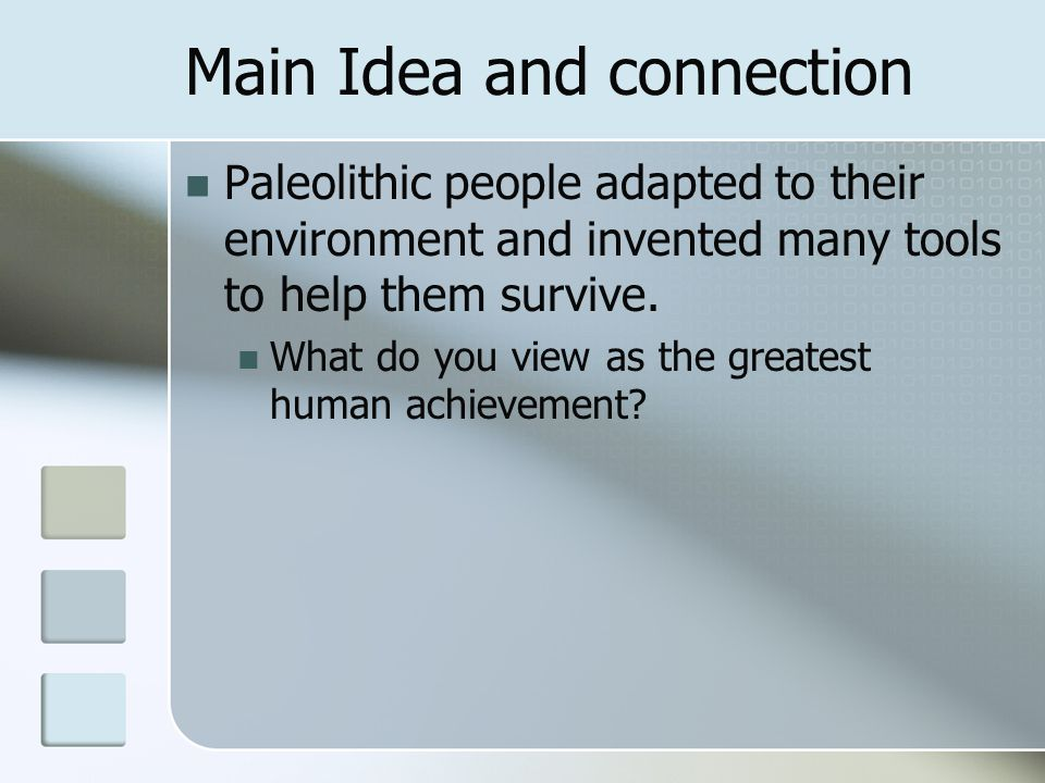 Main Idea and connection Paleolithic people adapted to their environment and invented many tools to help them survive. What do you view as the greates