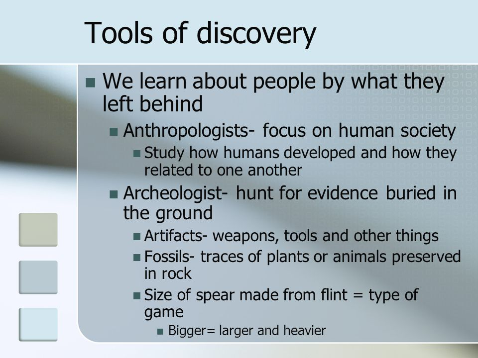 Tools of discovery We learn about people by what they left behind Anthropologists- focus on human society Study how humans developed and how they rela