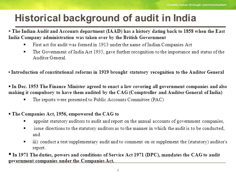 2 Historical background of audit in India 2 The Indian Audit and Accounts department (IAAD) has a history dating back to 1858 when the East India Company administration was taken over by the British Government First act for audit was formed in 1913 under the name of Indian Companies Act The Government of India Act 1935, gave further recognition to the importance and status of the Auditor General.