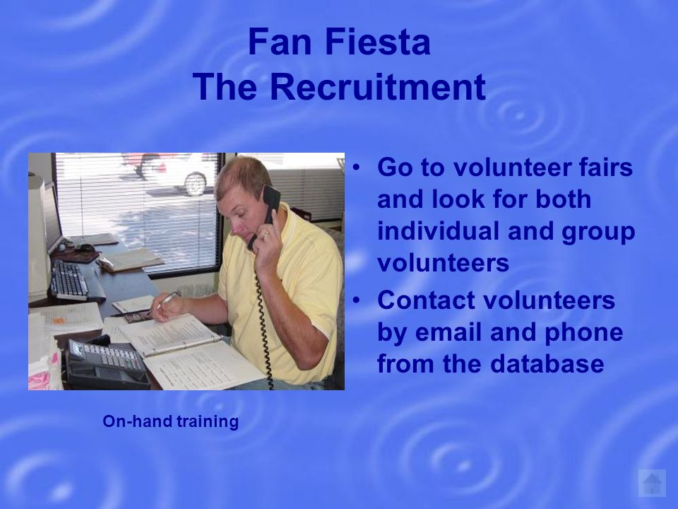Fan Fiesta The Recruitment Go to volunteer fairs and look for both individual and group volunteers Contact volunteers by email and phone from the database On-hand training