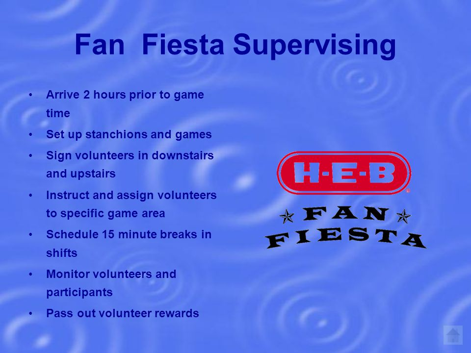 Fan Fiesta Supervising Arrive 2 hours prior to game time Set up stanchions and games Sign volunteers in downstairs and upstairs Instruct and assign volunteers to specific game area Schedule 15 minute breaks in shifts Monitor volunteers and participants Pass out volunteer rewards