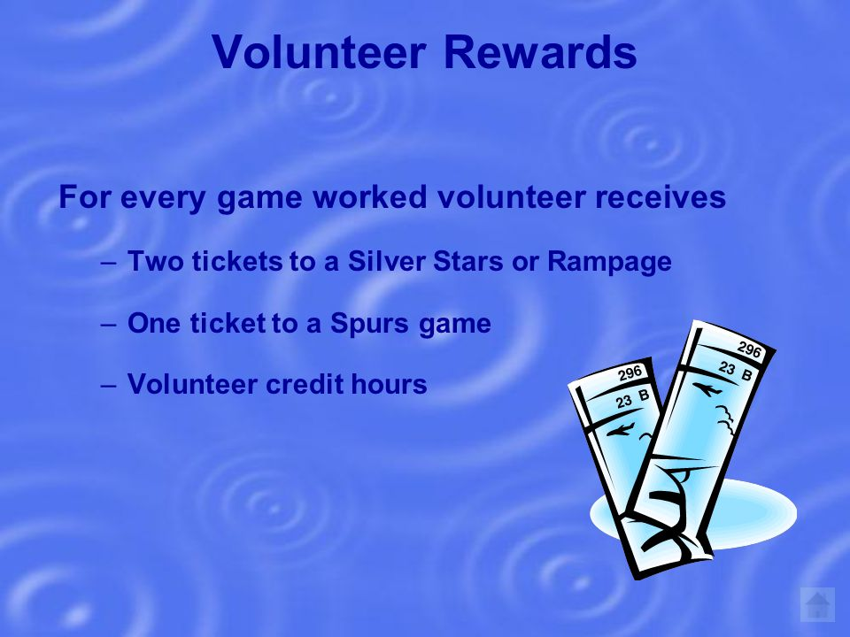 Volunteer Rewards For every game worked volunteer receives –Two tickets to a Silver Stars or Rampage –One ticket to a Spurs game –Volunteer credit hours
