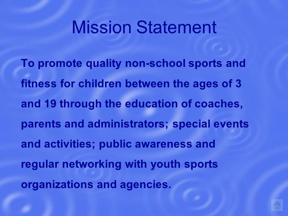 Mission Statement To promote quality non-school sports and fitness for children between the ages of 3 and 19 through the education of coaches, parents and administrators; special events and activities; public awareness and regular networking with youth sports organizations and agencies.