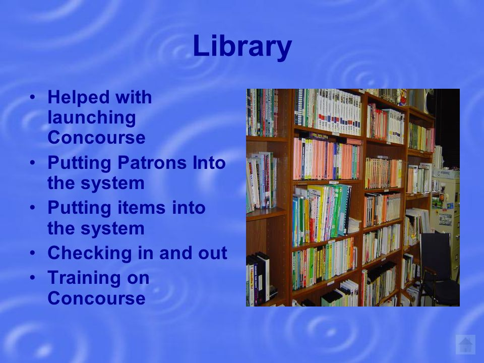 Library Helped with launching Concourse Putting Patrons Into the system Putting items into the system Checking in and out Training on Concourse