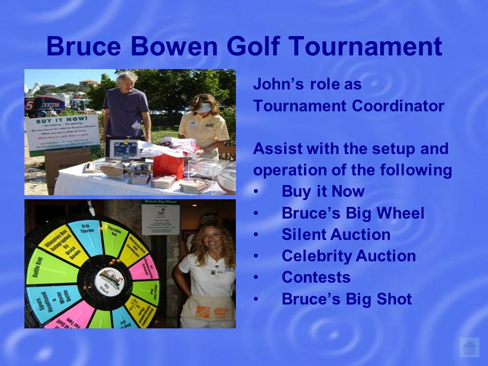 Bruce Bowen Golf Tournament Johns role as Tournament Coordinator Assist with the setup and operation of the following Buy it Now Bruces Big Wheel Silent Auction Celebrity Auction Contests Bruces Big Shot