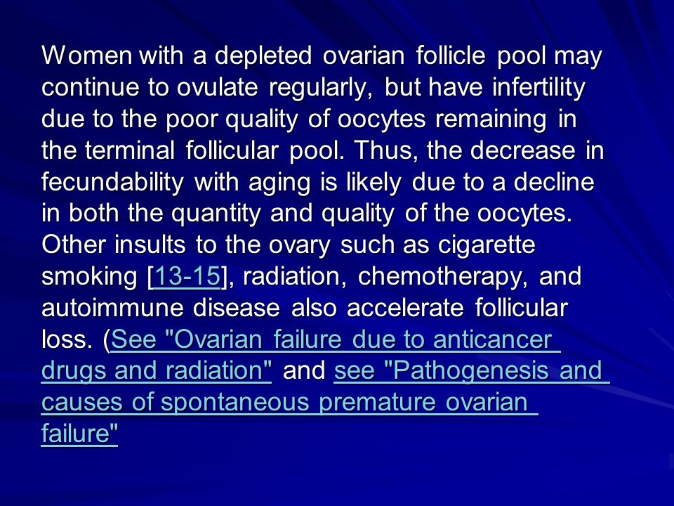 Women with a depleted ovarian follicle pool may continue to ovulate regularly, but have infertility due to the poor quality of oocytes remaining in th