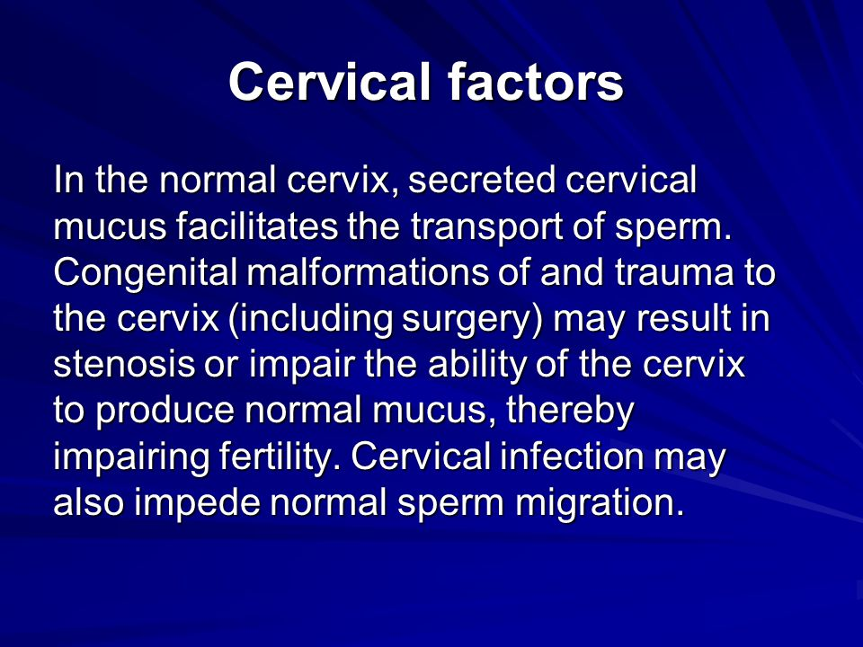 Cervical factors In the normal cervix, secreted cervical mucus facilitates the transport of sperm. Congenital malformations of and trauma to the cervi
