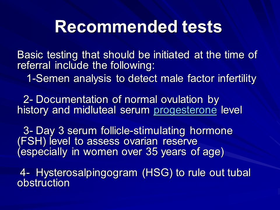Recommended tests Basic testing that should be initiated at the time of referral include the following: 1-Semen analysis to detect male factor inferti