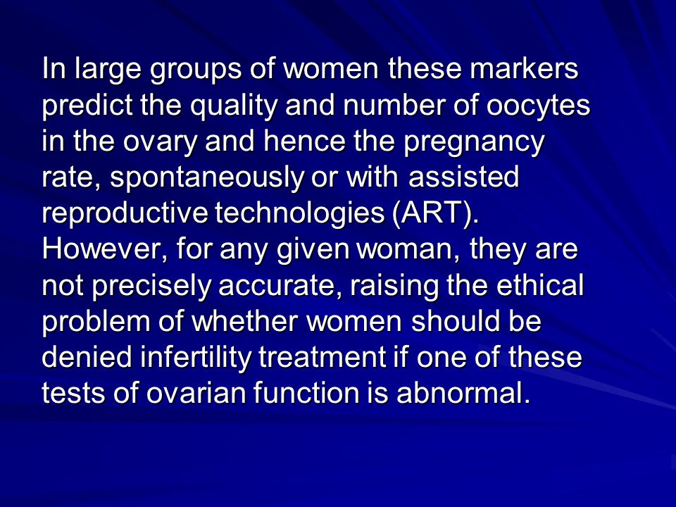 In large groups of women these markers predict the quality and number of oocytes in the ovary and hence the pregnancy rate, spontaneously or with assi