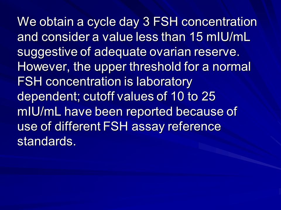 We obtain a cycle day 3 FSH concentration and consider a value less than 15 mIU/mL suggestive of adequate ovarian reserve. However, the upper threshol