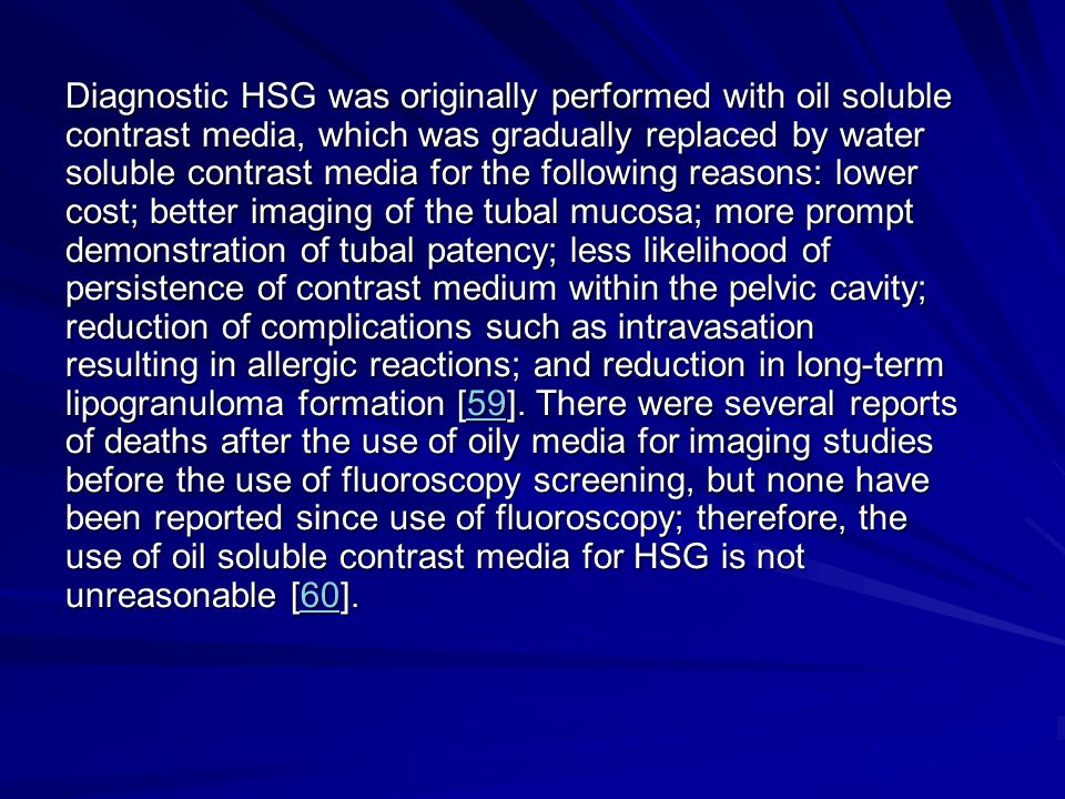 Diagnostic HSG was originally performed with oil soluble contrast media, which was gradually replaced by water soluble contrast media for the followin