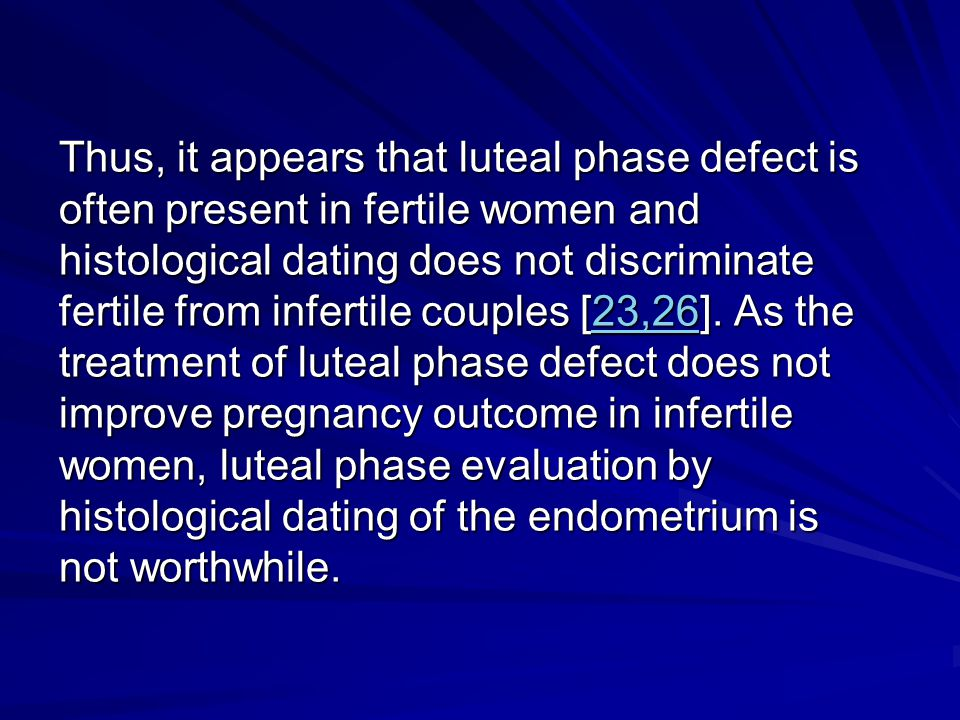 Thus, it appears that luteal phase defect is often present in fertile women and histological dating does not discriminate fertile from infertile coupl