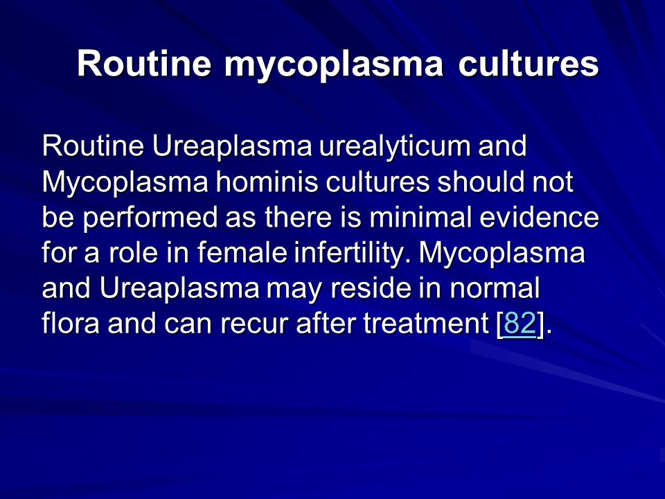 Routine mycoplasma cultures Routine mycoplasma cultures Routine Ureaplasma urealyticum and Mycoplasma hominis cultures should not be performed as ther