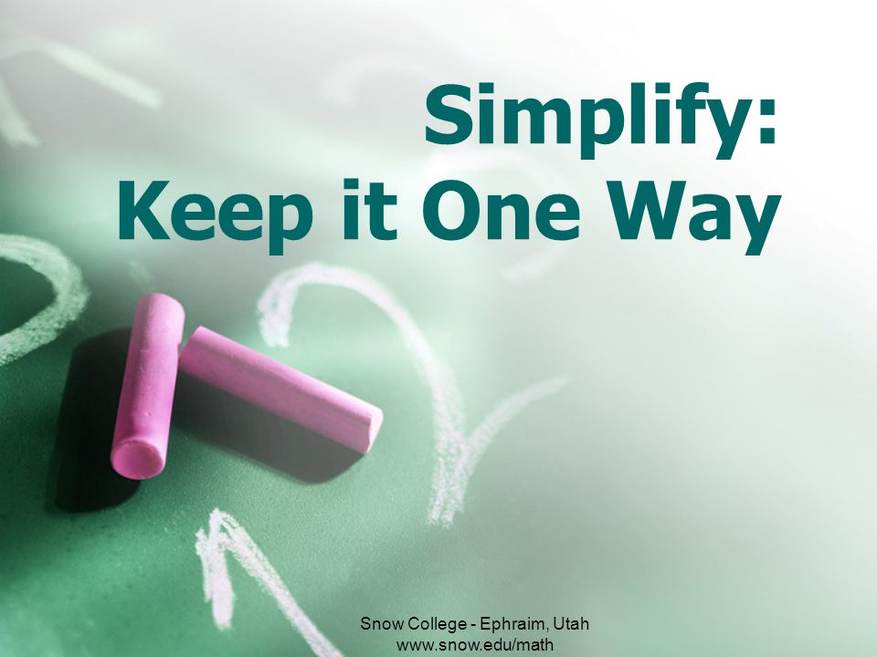 Simplify: Keep it One Way Snow College - Ephraim, Utah www.snow.edu/math