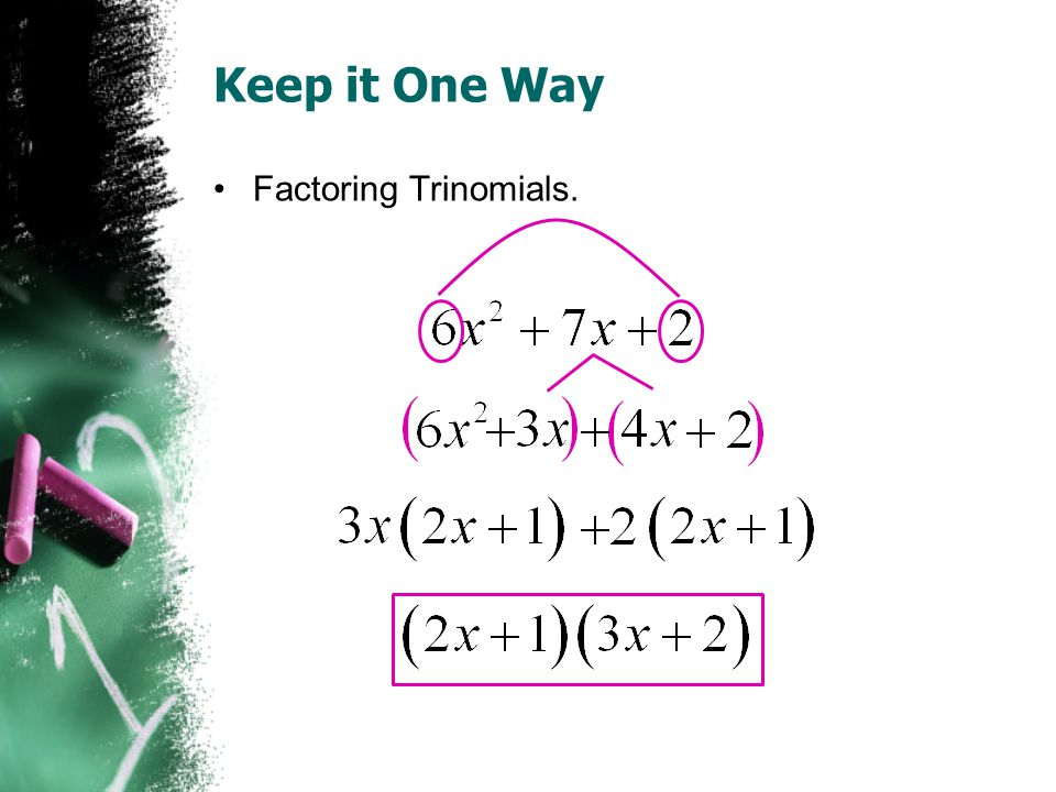 Keep it One Way Factoring Trinomials.