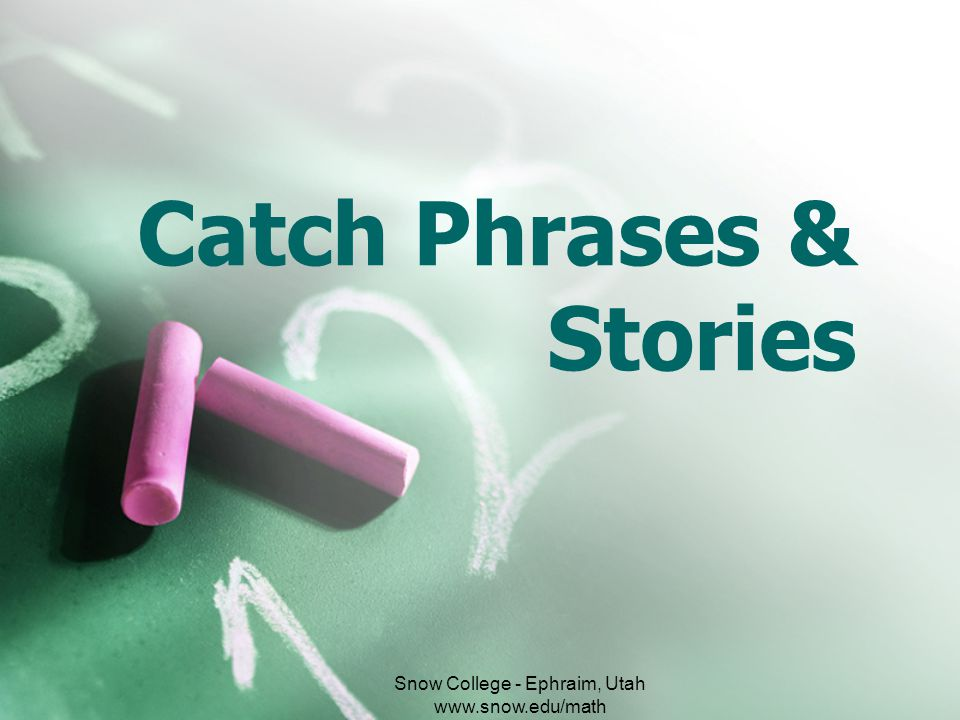Catch Phrases & Stories Snow College - Ephraim, Utah www.snow.edu/math