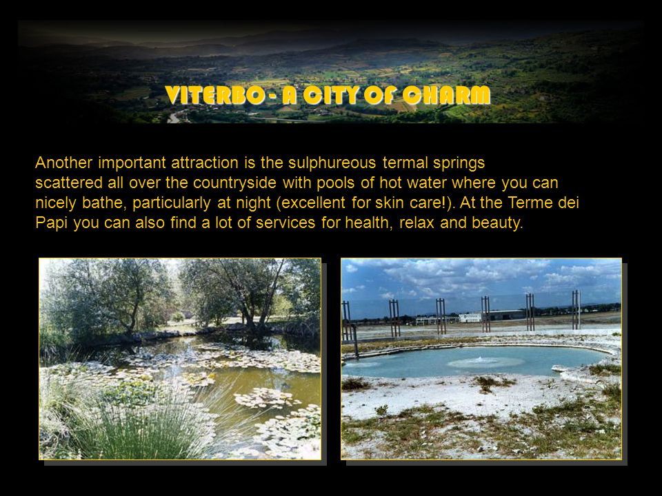 VITERBO - A CITY OF CHARM Another important attraction is the sulphureous termal springs scattered all over the countryside with pools of hot water where you can nicely bathe, particularly at night (excellent for skin care!).