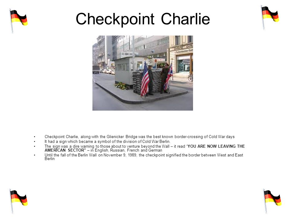Checkpoint Charlie Checkpoint Charlie, along with the Glienicker Bridge was the best known border-crossing of Cold War days It had a sign which became a symbol of the division of Cold War Berlin.