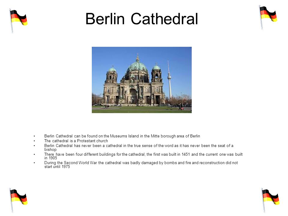 Berlin Cathedral Berlin Cathedral can be found on the Museums Island in the Mitte borough area of Berlin The cathedral is a Protestant church Berlin Cathedral has never been a cathedral in the true sense of the word as it has never been the seat of a bishop There have been four different buildings for the cathedral, the first was built in 1451 and the current one was built in 1905 During the Second World War the cathedral was badly damaged by bombs and fire and reconstruction did not start until 1975