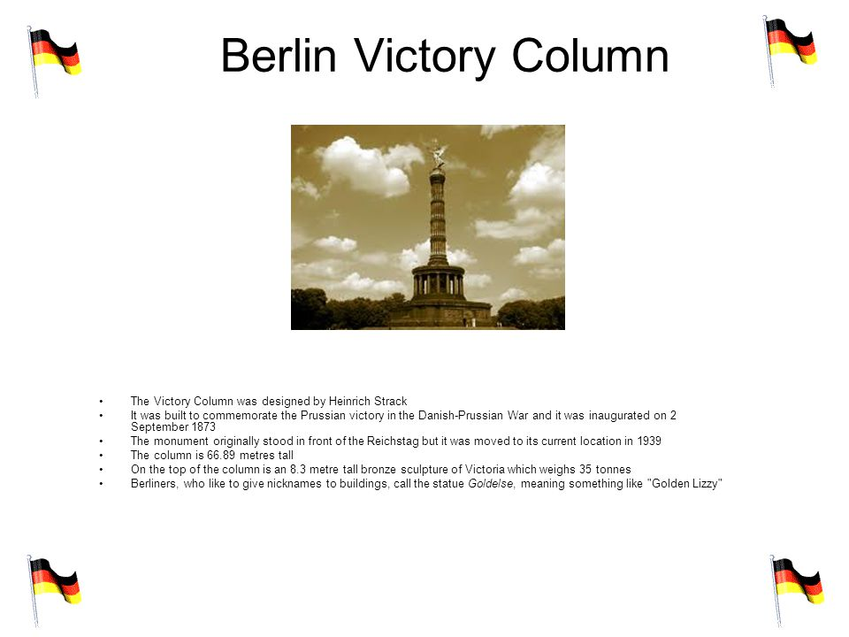 Berlin Victory Column The Victory Column was designed by Heinrich Strack It was built to commemorate the Prussian victory in the Danish-Prussian War and it was inaugurated on 2 September 1873 The monument originally stood in front of the Reichstag but it was moved to its current location in 1939 The column is 66.89 metres tall On the top of the column is an 8.3 metre tall bronze sculpture of Victoria which weighs 35 tonnes Berliners, who like to give nicknames to buildings, call the statue Goldelse, meaning something like Golden Lizzy