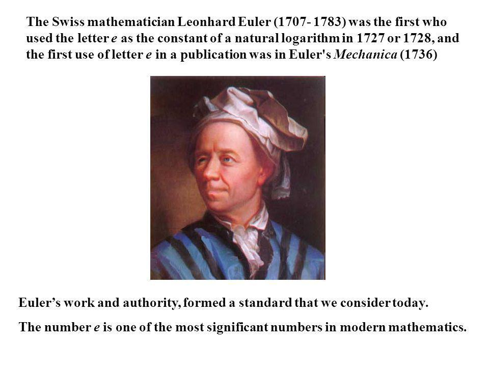 The Swiss mathematician Leonhard Euler (1707- 1783) was the first who used the letter e as the constant of a natural logarithm in 1727 or 1728, and the first use of letter e in a publication was in Euler s Mechanica (1736) Eulers work and authority, formed a standard that we consider today.