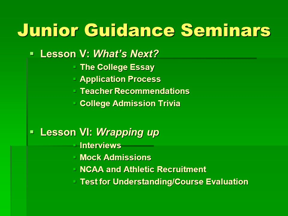 Junior Guidance Seminars Lesson V: Whats Next? Lesson V: Whats Next? The College Essay The College Essay Application Process Application Process Teach